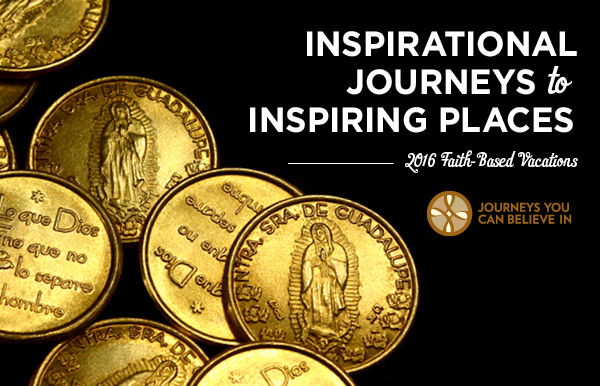 Inspirational Journeys to Inspiring Places, 2016 Faith Based Vacations, Journeys You Can Believe In