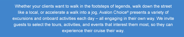 Whether you want to walk in the footsteps of legends, walk down the street like a local, or accelerate a walk into a jog, Avalon Choice presents a variety of excursions and onboard activities each day