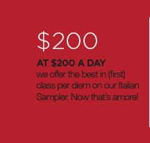 $200, At $200 a day we offer the best in (first) class per diem on our Italian Sampler. Now that's amore!