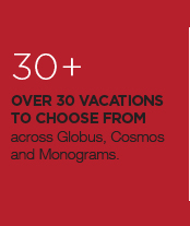 30+ Over 30 vacations to choose from across Globus, Cosmos and Monograms.