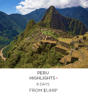 9. Peru Highlights 8 days Now $1,449*